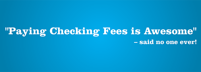 Paying Checking Fees is Awesome... said no one ever!